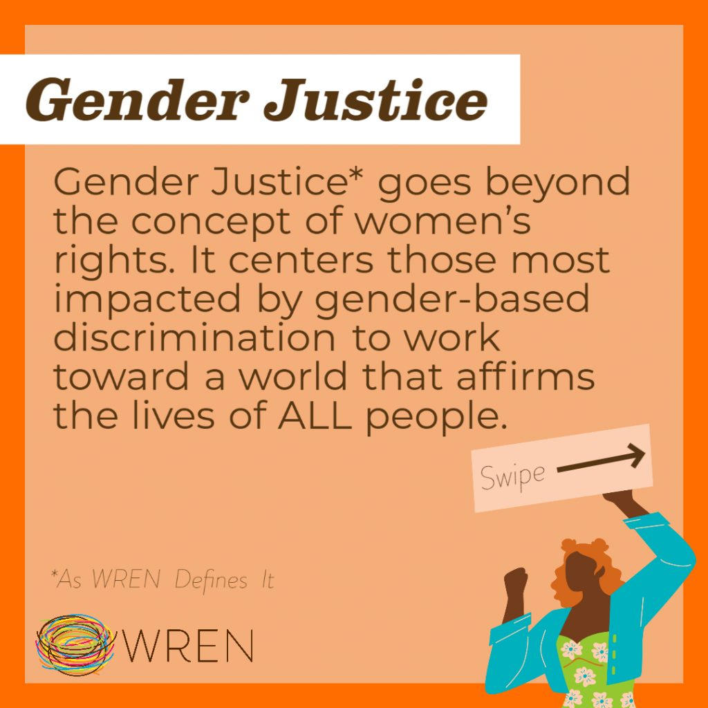 """Orange Image with a WREN logo in the bottom left corner. Text on the image reads: """"Gender Justice. Gender Justice* goes beyond the concept of women's rights. It centers those most impacted by gender-based discrimination to work toward a world that affirms the lives of ALL people. *as WREN defines it."""""""