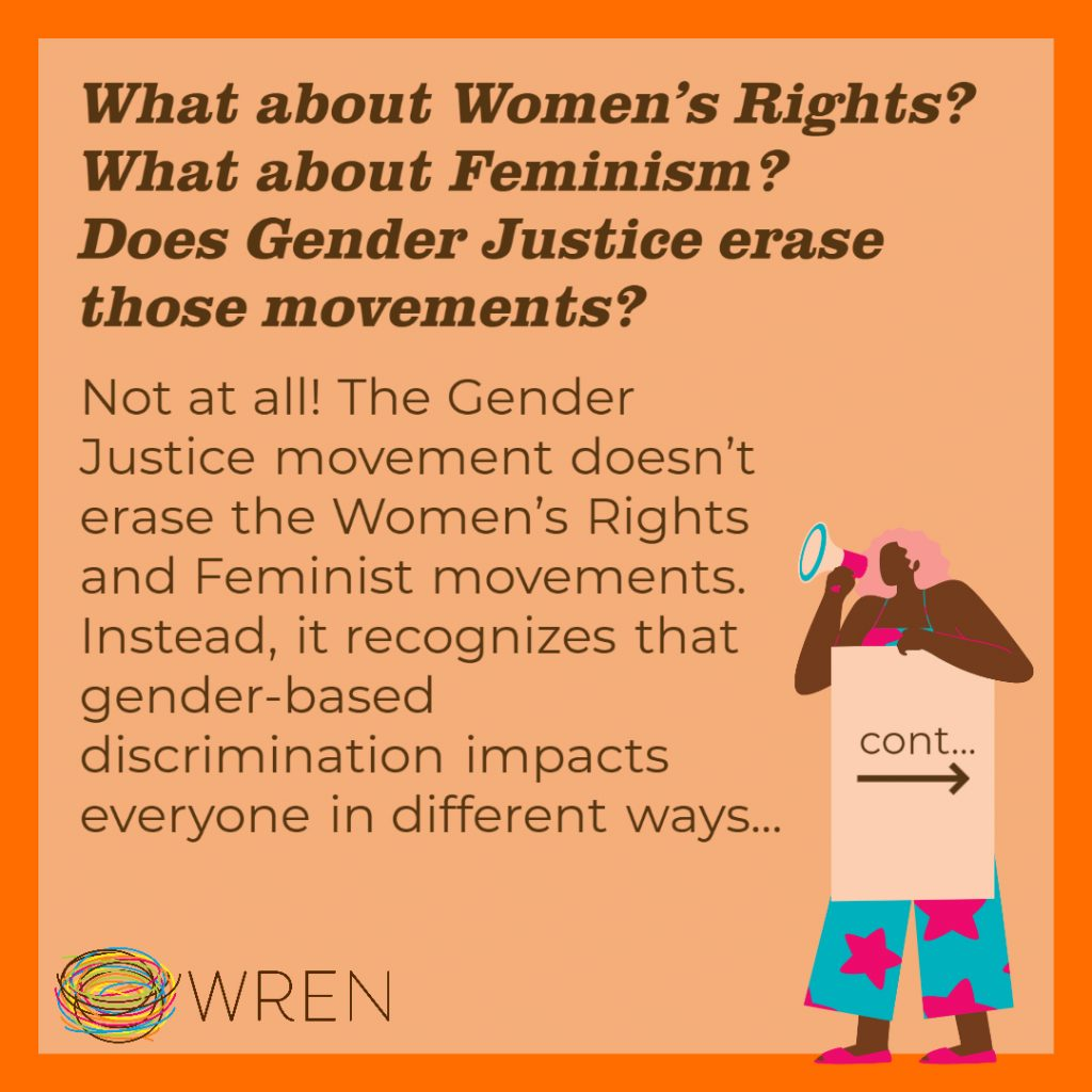 """Orange Image with a WRENlogo in the bottom left corner. Text on the image reads: """"What about Women's Rights? What about Feminism? Does Gender Justice erase those movements? Not at all! The Gender Justice movement doesn't erase the Women's Rights and Feminist movements. Instead, it recognizes that gender-based discrimination impacts everyone in different ways..."""""""