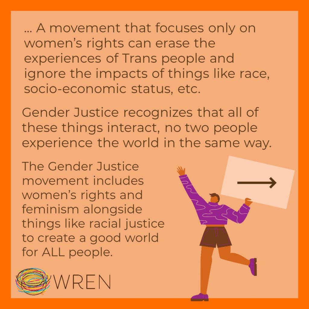 """Orange Image with a WREN logo in the bottom left corner. Text on the image reads: """"...A movement that focuses only on women's rights can erase the experiences of trans people and ignore the impacts of things like race, socio-economic status, etc. Gender Justice recognizes that all of these things interact, no two people experience the world in the same way. The Gender Justices movement includes things like women's rights and feminism alongside things like racial justice to create a good world for ALL people."""""""