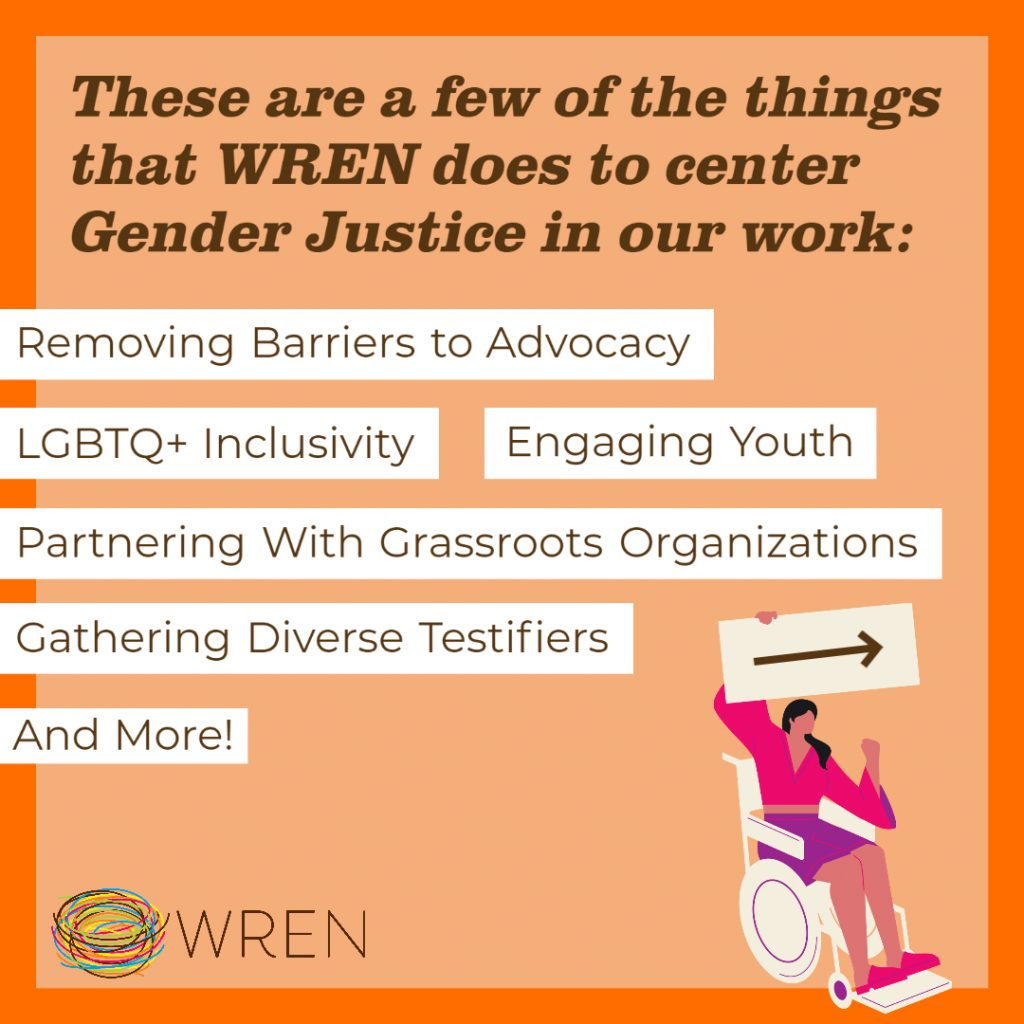 """Orange Image with a WRENlogo in the bottom left corner. Text on the image reads: """"These are a few of the things WREN does to center Gender Justice in our work: Removing Barriers to Advocacy, LGBTQ+ Inclusivity, Engaging Youth, Partnering with Grassroots Organizations, Gathering Diverse Testifiers, and more!"""""""